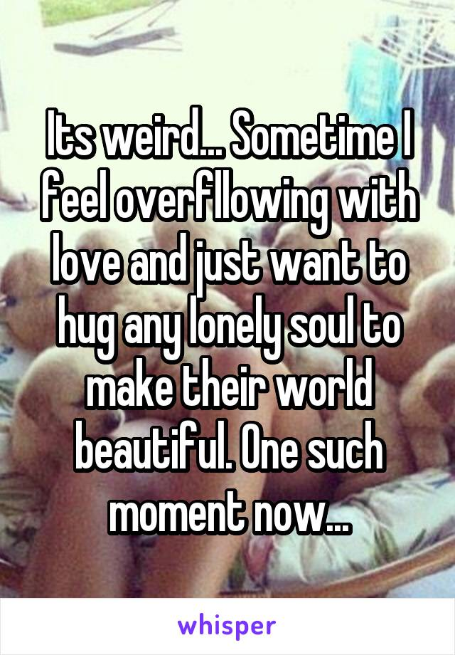 Its weird... Sometime I feel overfllowing with love and just want to hug any lonely soul to make their world beautiful. One such moment now...