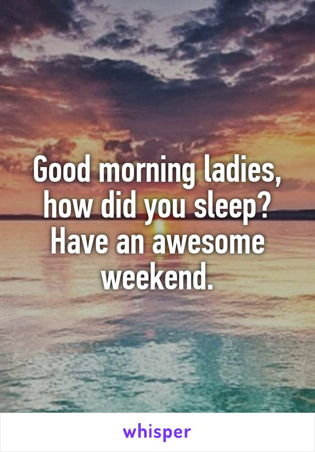 Good morning ladies, how did you sleep? Have an awesome weekend.