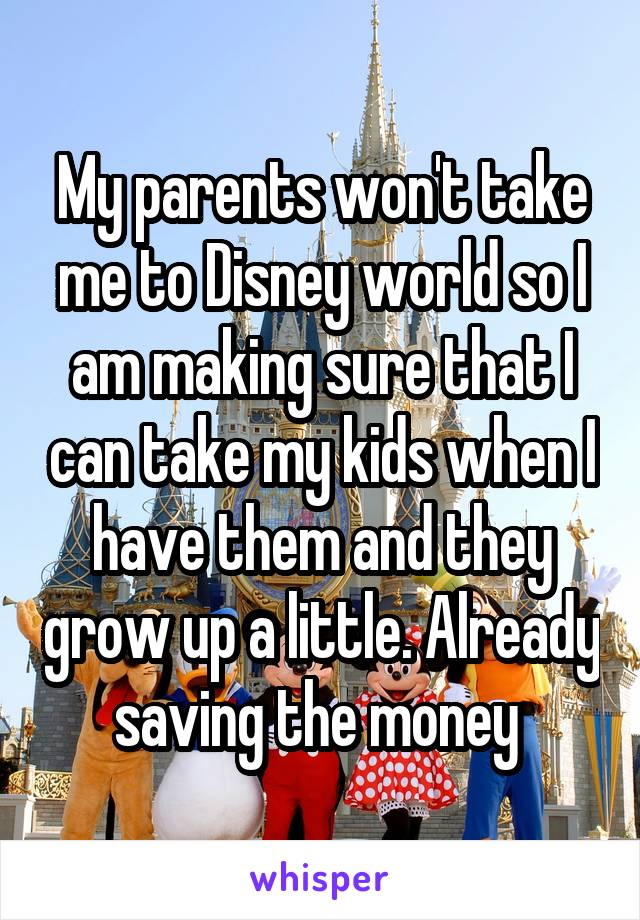 My parents won't take me to Disney world so I am making sure that I can take my kids when I have them and they grow up a little. Already saving the money