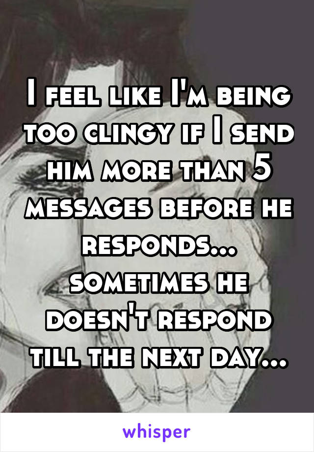 I feel like I'm being too clingy if I send him more than 5 messages before he responds... sometimes he doesn't respond till the next day...