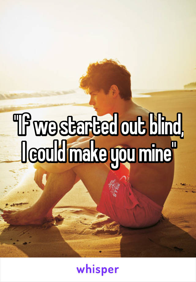 """If we started out blind, I could make you mine"""