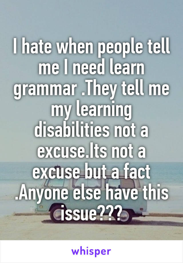 I hate when people tell me I need learn grammar .They tell me my learning disabilities not a excuse.Its not a excuse but a fact .Anyone else have this issue???