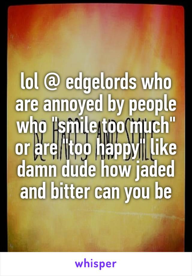 """lol @ edgelords who are annoyed by people who """"smile too much"""" or are """"too happy"""" like damn dude how jaded and bitter can you be"""