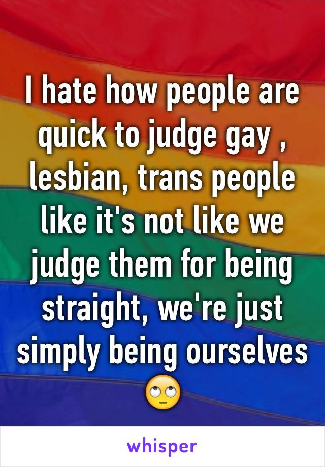 I hate how people are quick to judge gay , lesbian, trans people like it's not like we judge them for being straight, we're just simply being ourselves 🙄
