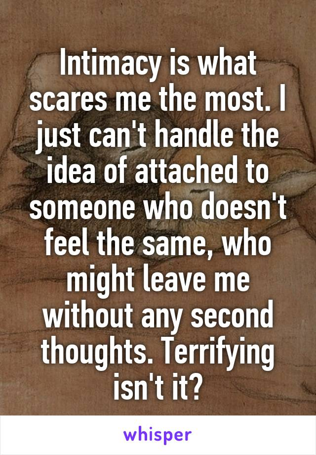 Intimacy is what scares me the most. I just can't handle the idea of attached to someone who doesn't feel the same, who might leave me without any second thoughts. Terrifying isn't it?