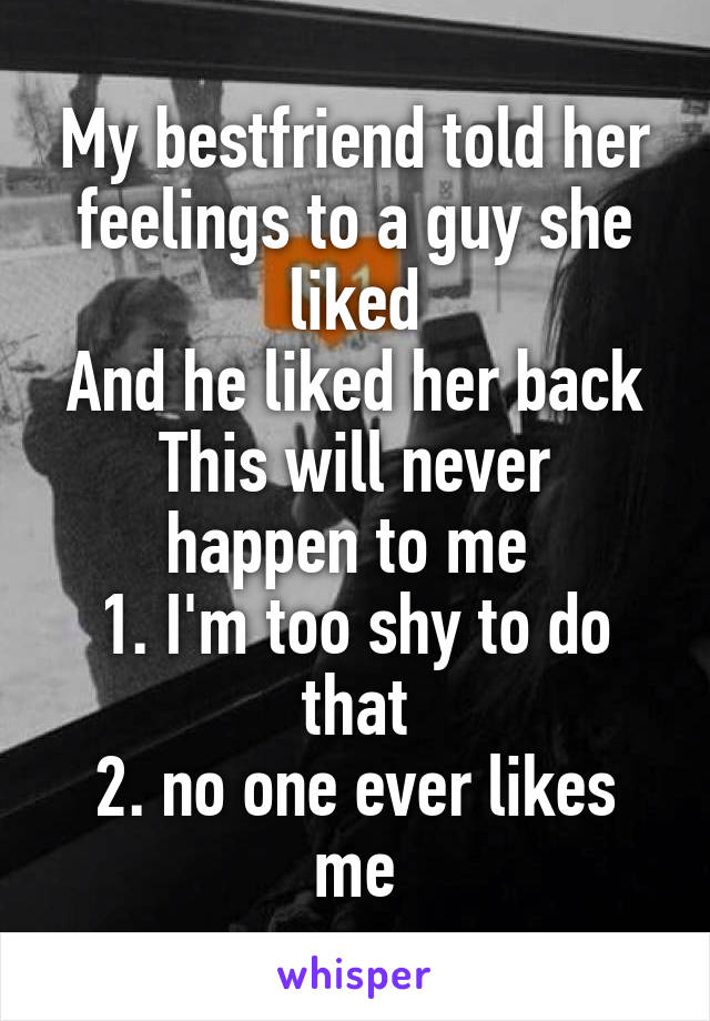 My bestfriend told her feelings to a guy she liked And he liked her back This will never happen to me  1. I'm too shy to do that 2. no one ever likes me