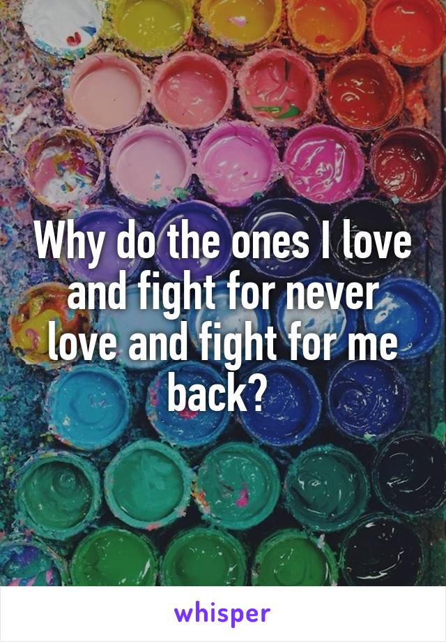 Why do the ones I love and fight for never love and fight for me back?
