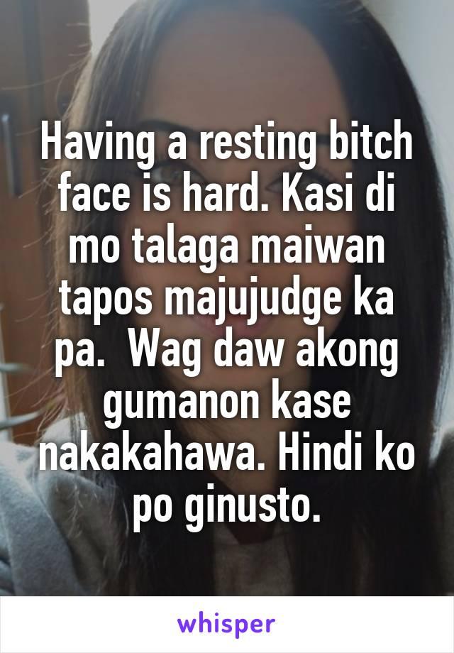 Having a resting bitch face is hard. Kasi di mo talaga maiwan tapos majujudge ka pa.  Wag daw akong gumanon kase nakakahawa. Hindi ko po ginusto.