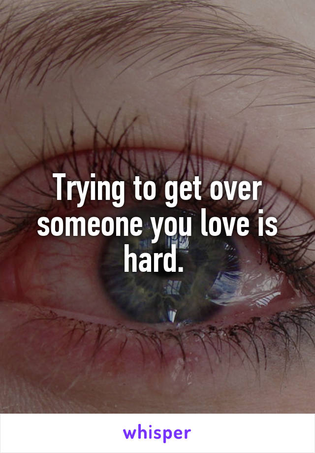 Trying to get over someone you love is hard.