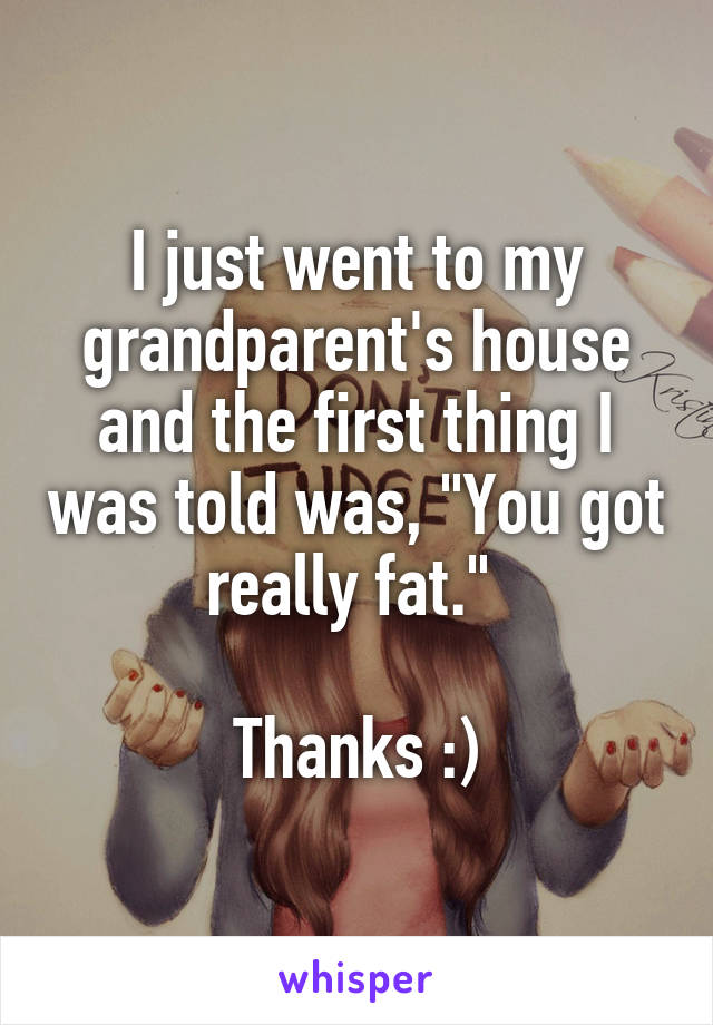 """I just went to my grandparent's house and the first thing I was told was, """"You got really fat.""""   Thanks :)"""