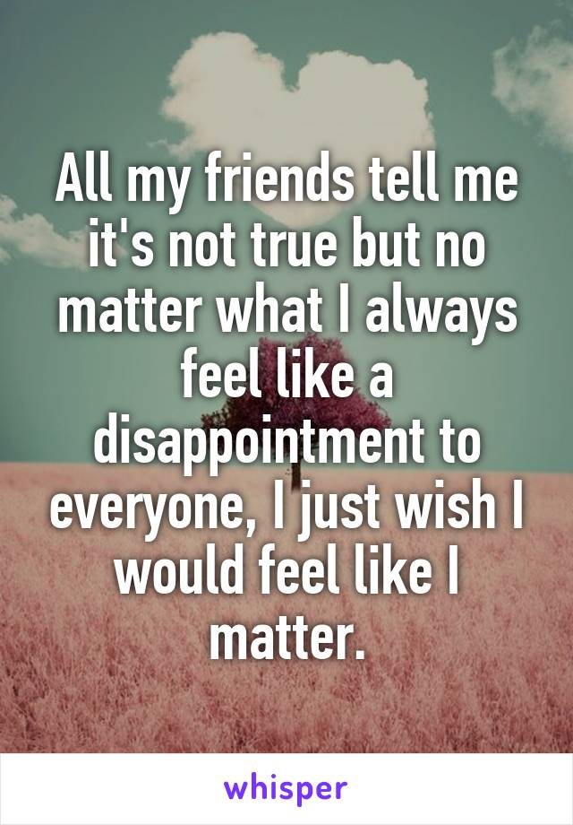All my friends tell me it's not true but no matter what I always feel like a disappointment to everyone, I just wish I would feel like I matter.