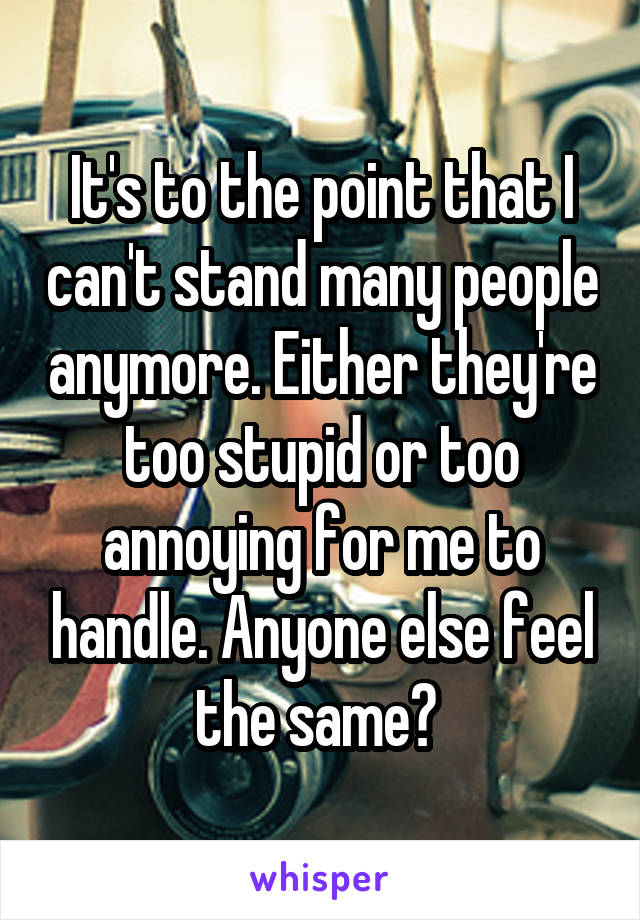 It's to the point that I can't stand many people anymore. Either they're too stupid or too annoying for me to handle. Anyone else feel the same?