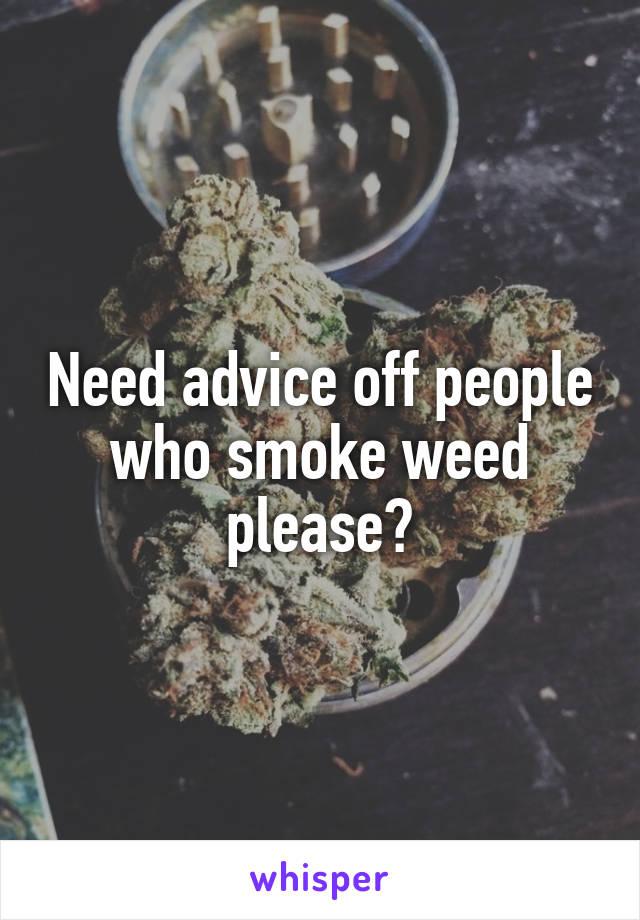 Need advice off people who smoke weed please?