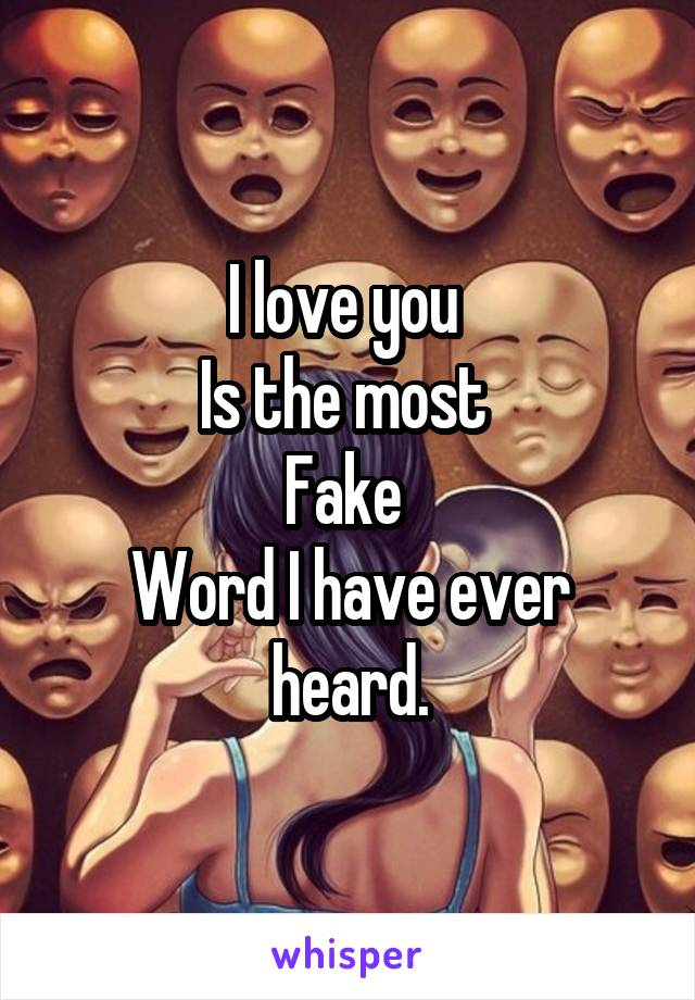 I love you  Is the most  Fake  Word I have ever heard.