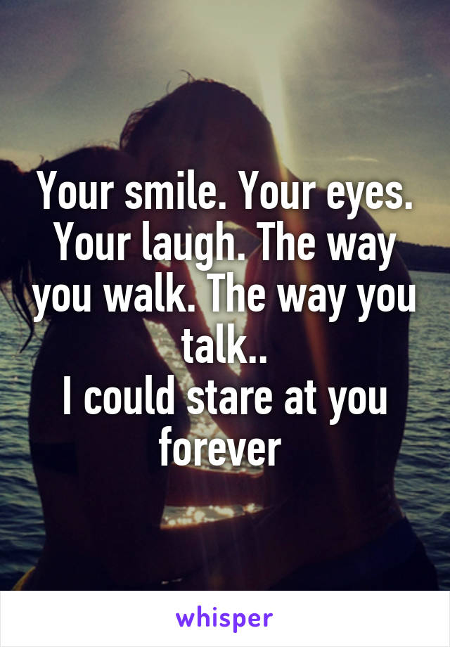 Your smile. Your eyes. Your laugh. The way you walk. The way you talk.. I could stare at you forever