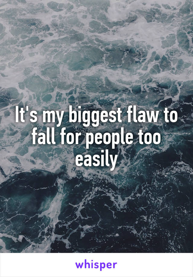 It's my biggest flaw to fall for people too easily