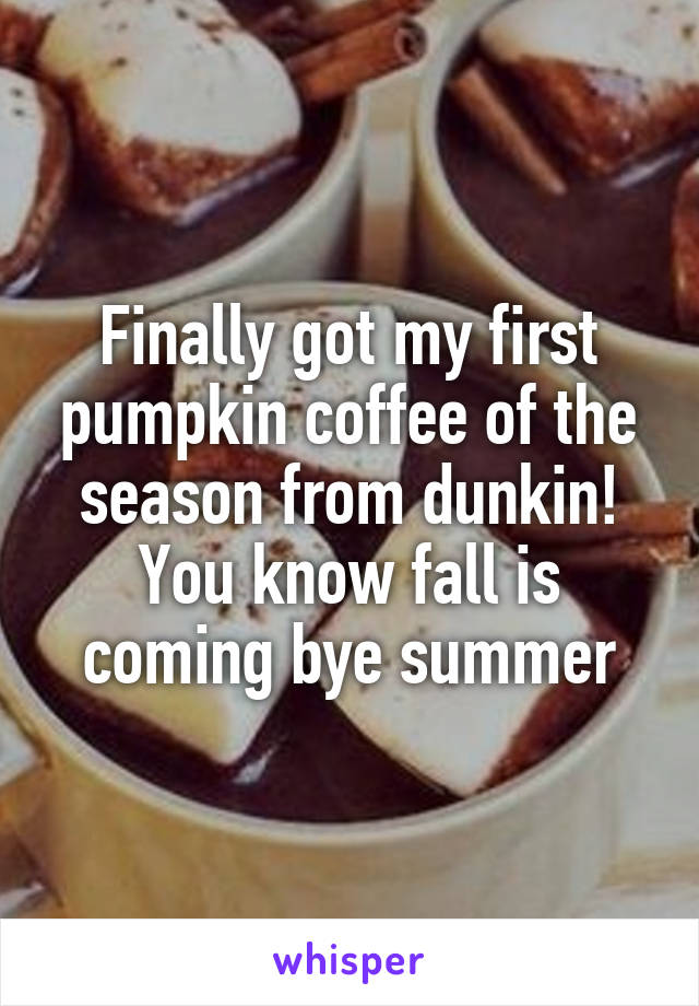 Finally got my first pumpkin coffee of the season from dunkin! You know fall is coming bye summer