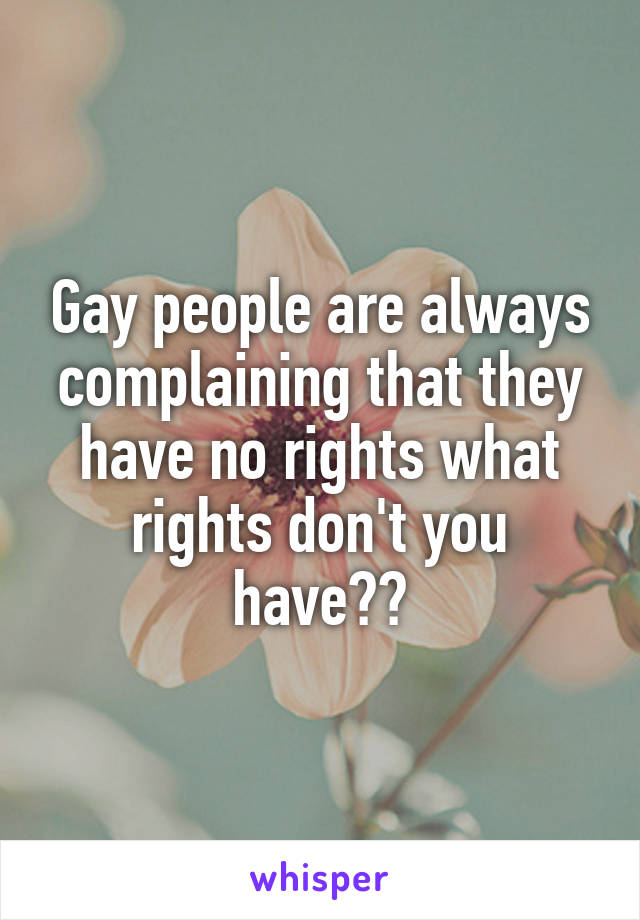 Gay people are always complaining that they have no rights what rights don't you have??