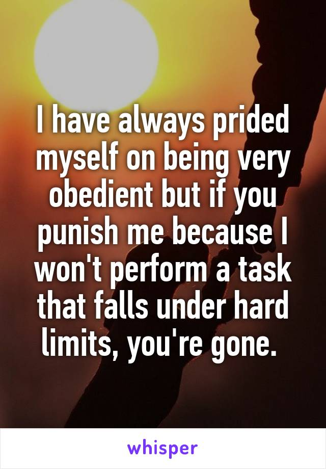 I have always prided myself on being very obedient but if you punish me because I won't perform a task that falls under hard limits, you're gone.