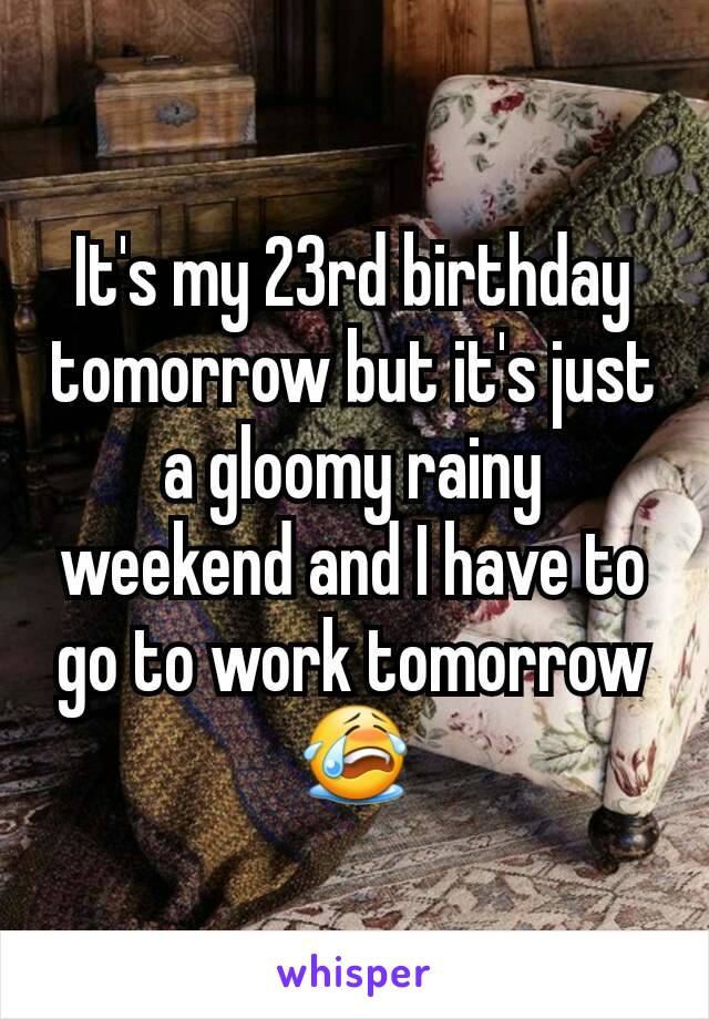 It's my 23rd birthday tomorrow but it's just a gloomy rainy weekend and I have to go to work tomorrow 😭