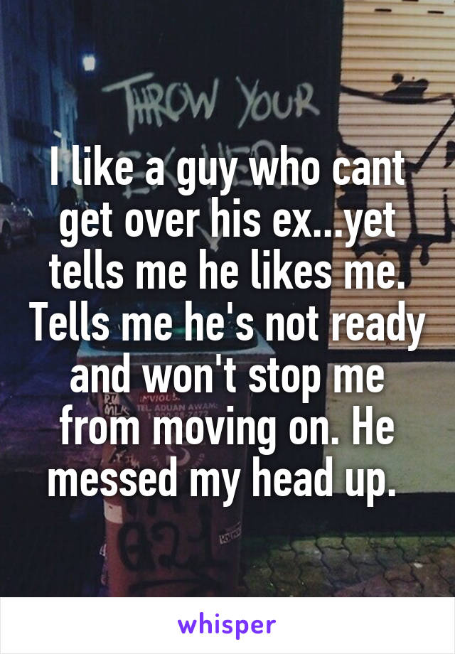 I like a guy who cant get over his ex...yet tells me he likes me. Tells me he's not ready and won't stop me from moving on. He messed my head up.