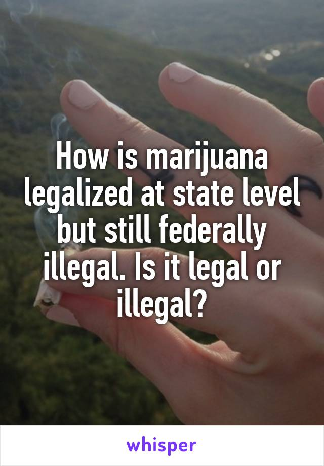 How is marijuana legalized at state level but still federally illegal. Is it legal or illegal?