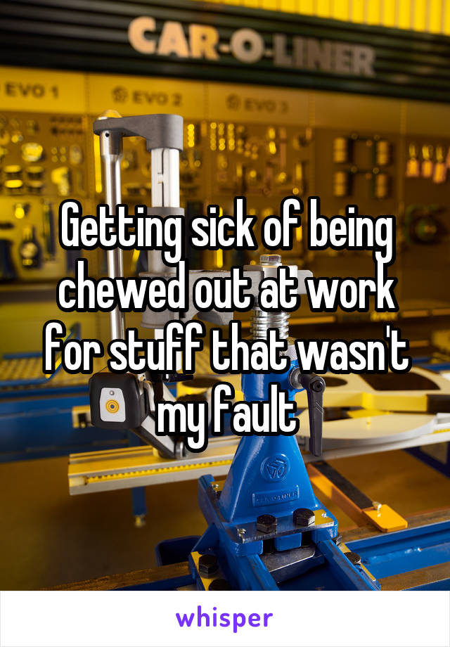 Getting sick of being chewed out at work for stuff that wasn't my fault