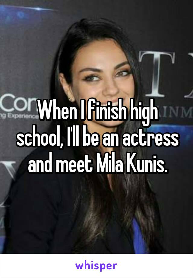 When I finish high school, I'll be an actress and meet Mila Kunis.