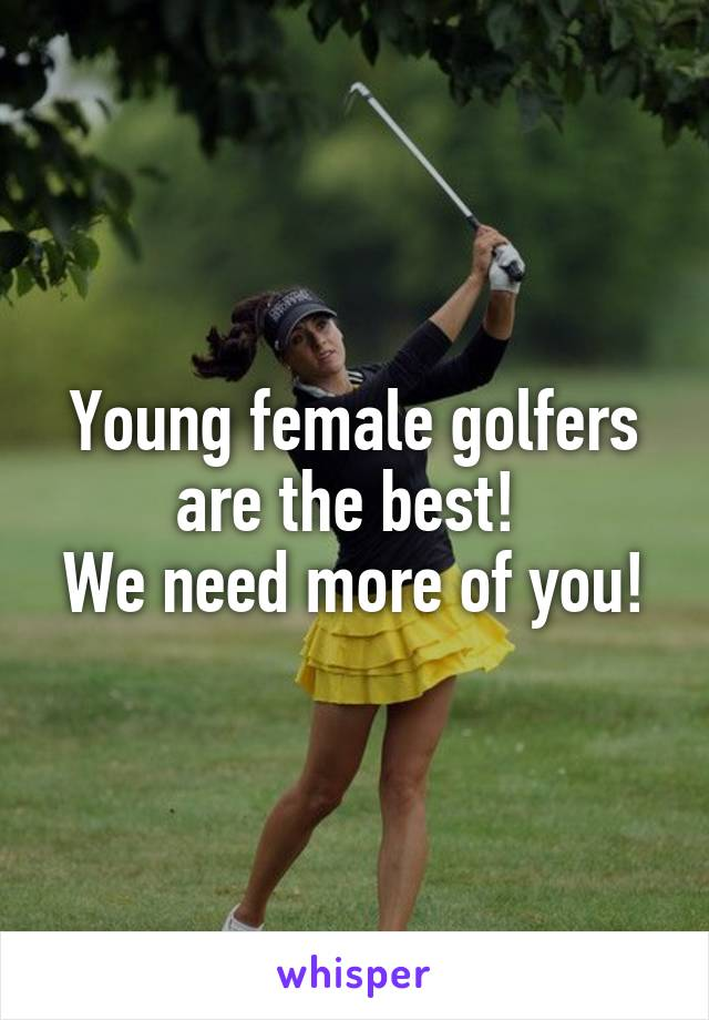 Young female golfers are the best!  We need more of you!