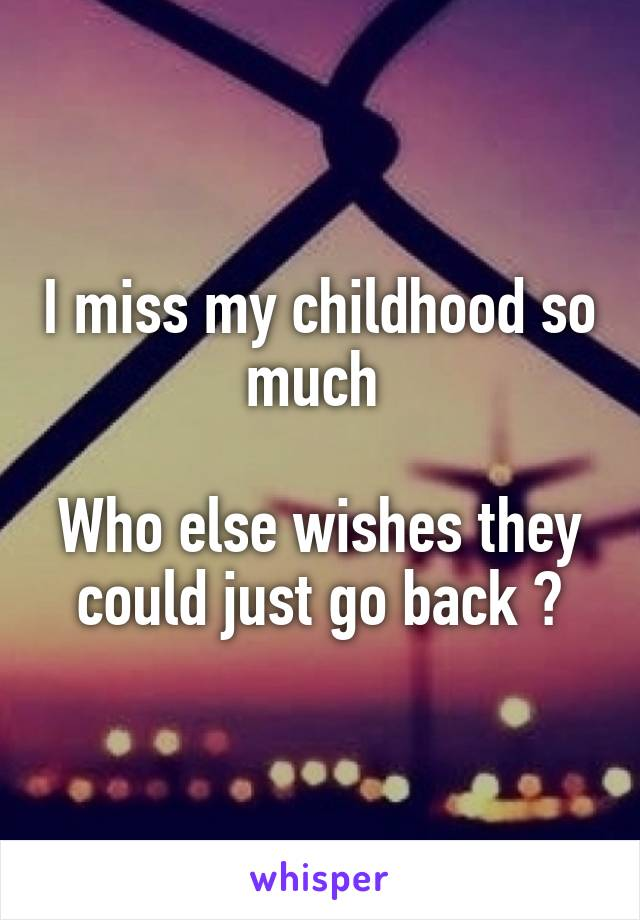 I miss my childhood so much   Who else wishes they could just go back ?
