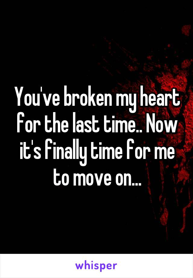 You've broken my heart for the last time.. Now it's finally time for me to move on...