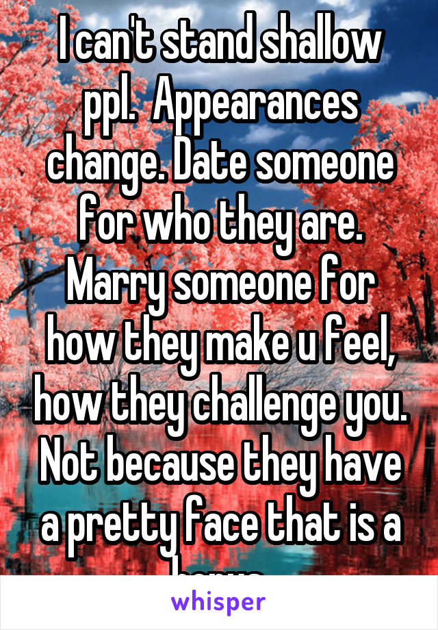 I can't stand shallow ppl.  Appearances change. Date someone for who they are. Marry someone for how they make u feel, how they challenge you. Not because they have a pretty face that is a bonus.