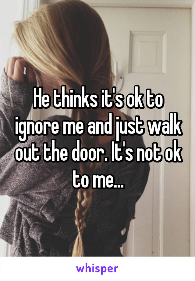 He thinks it's ok to ignore me and just walk out the door. It's not ok to me...