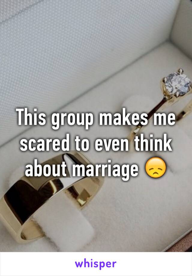 This group makes me scared to even think about marriage 😞