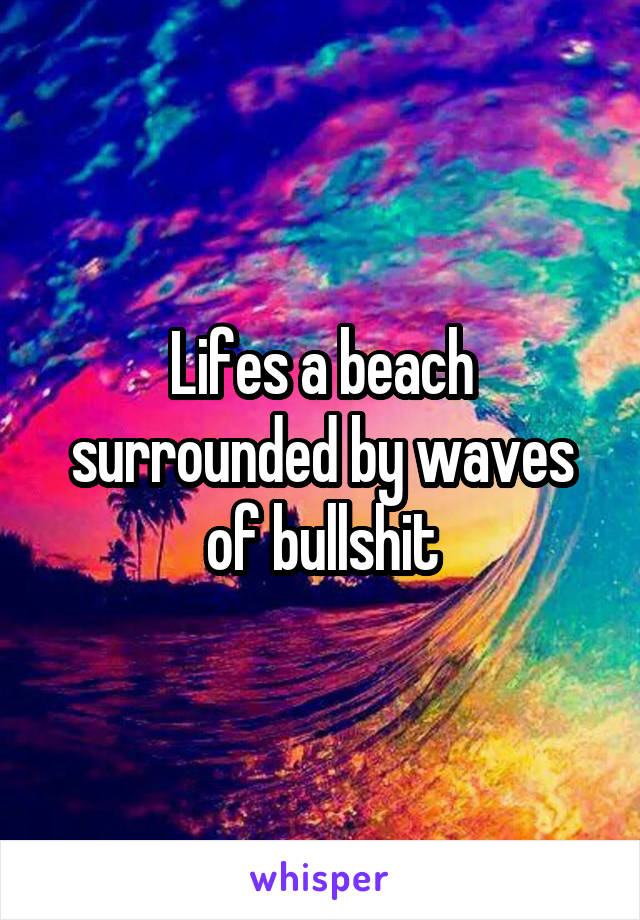 Lifes a beach surrounded by waves of bullshit