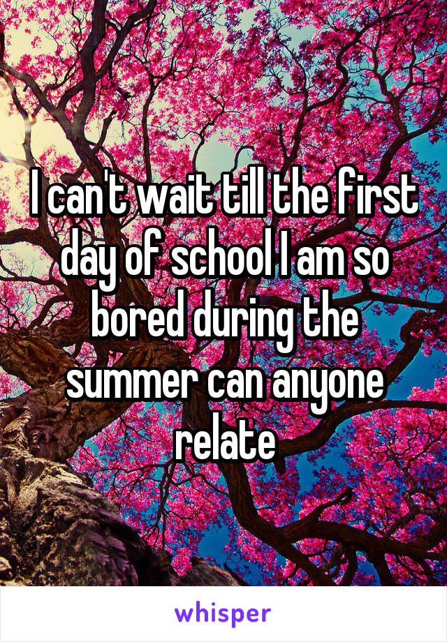 I can't wait till the first day of school I am so bored during the summer can anyone relate