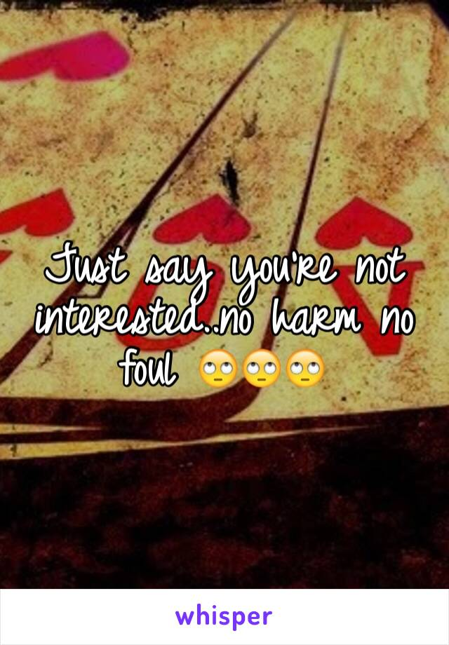 Just say you're not interested..no harm no foul 🙄🙄🙄