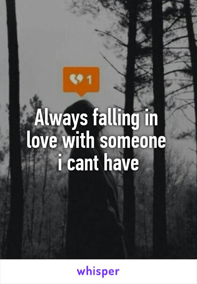 Always falling in  love with someone  i cant have