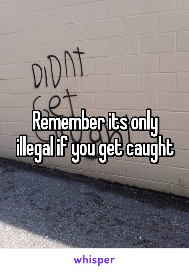 Remember its only illegal if you get caught