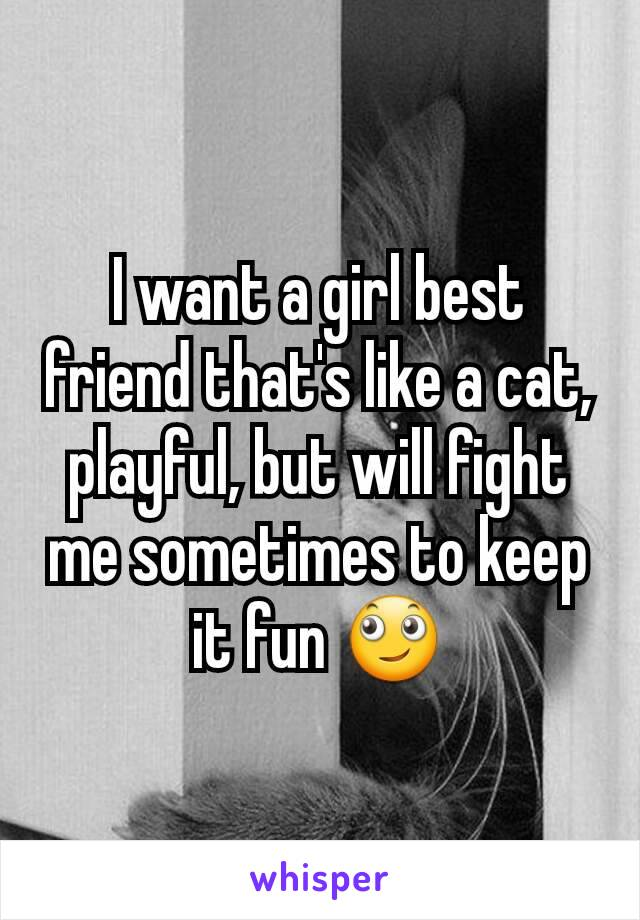I want a girl best friend that's like a cat, playful, but will fight me sometimes to keep it fun 🙄