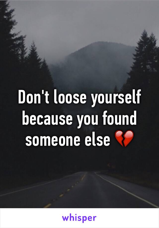 Don't loose yourself because you found someone else 💔