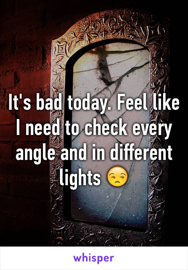It's bad today. Feel like I need to check every angle and in different lights 😒
