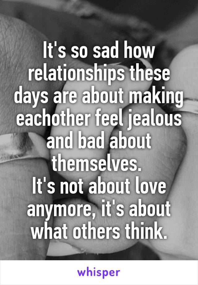 It's so sad how relationships these days are about making eachother feel jealous and bad about themselves.  It's not about love anymore, it's about what others think.