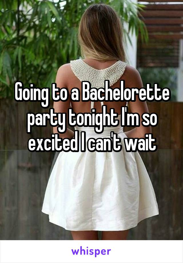 Going to a Bachelorette party tonight I'm so excited I can't wait