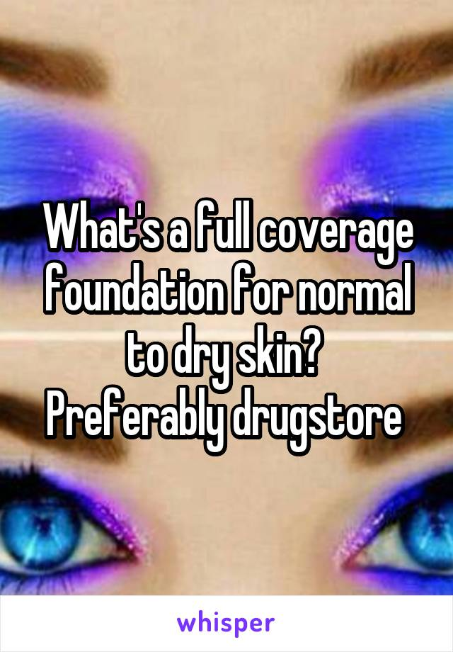 What's a full coverage foundation for normal to dry skin?  Preferably drugstore
