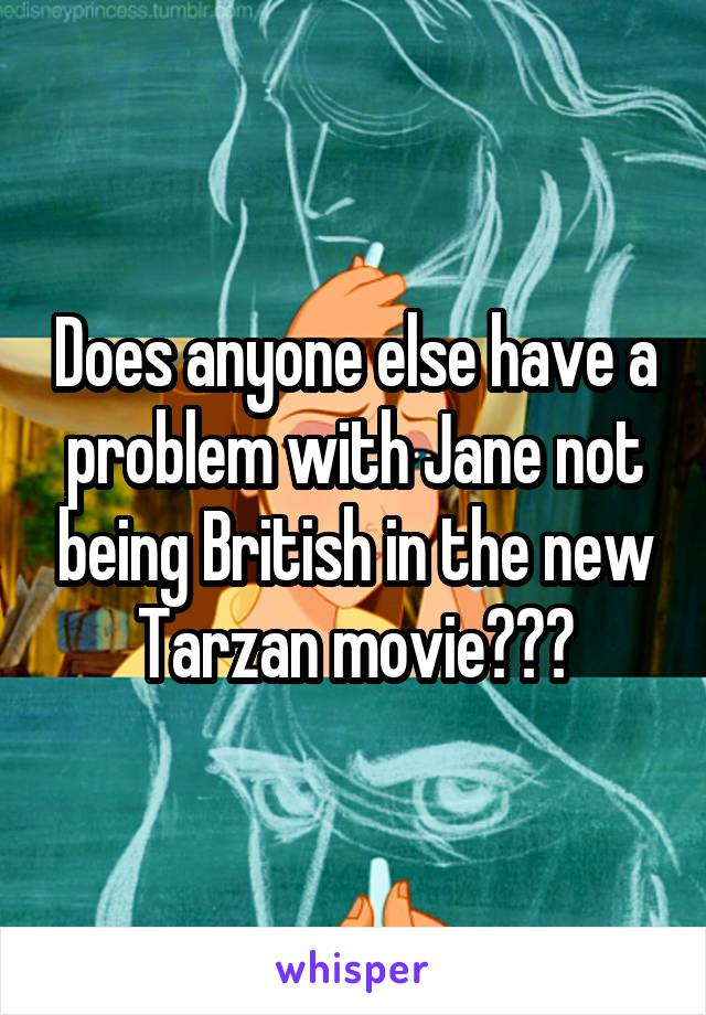 Does anyone else have a problem with Jane not being British in the new Tarzan movie???