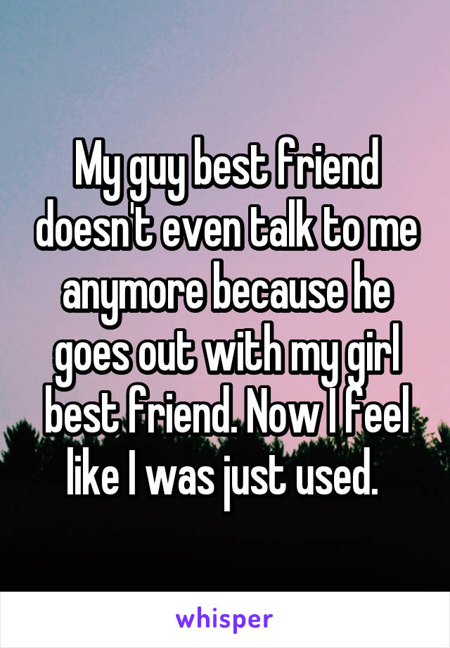 My guy best friend doesn't even talk to me anymore because he goes out with my girl best friend. Now I feel like I was just used.