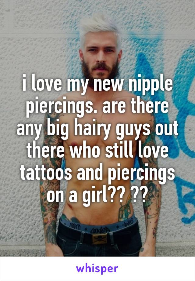 i love my new nipple piercings. are there any big hairy guys out there who still love tattoos and piercings on a girl?? 😍😰