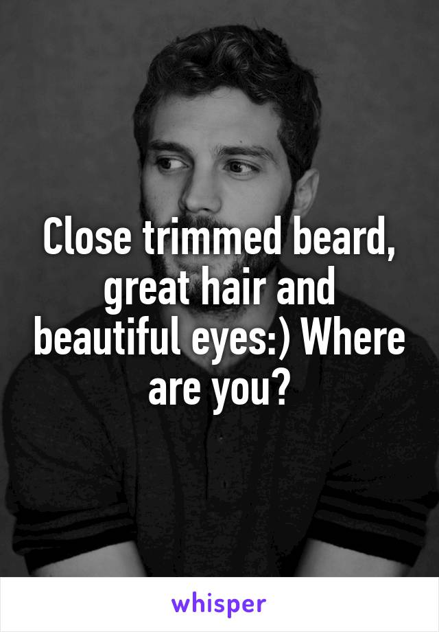 Close trimmed beard, great hair and beautiful eyes:) Where are you?