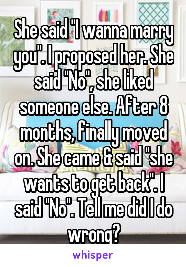 """She said """"I wanna marry you"""". I proposed her. She said """"No"""", she liked someone else. After 8 months, finally moved on. She came & said """"she wants to get back"""". I said """"No"""". Tell me did I do wrong?"""
